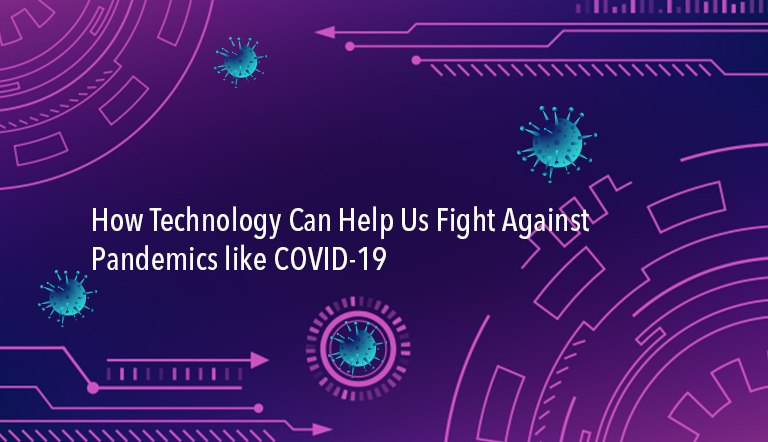 How Technology Can Help Us Fight Against Pandemics like COVID-19