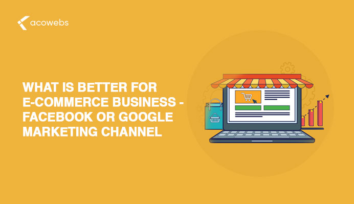 What Is Better For Ecommerce Business – Facebook Or Google Marketing Channel