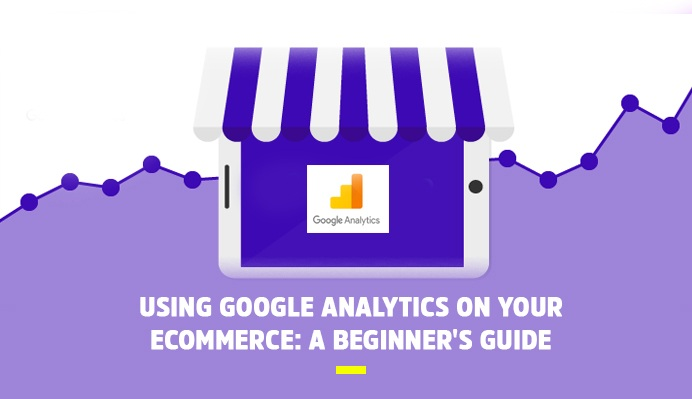 Using Google Analytics On Your Ecommerce: A Beginner's Guide