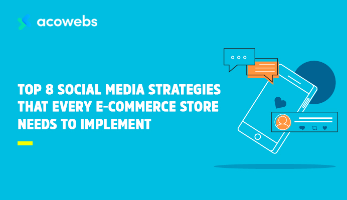 Top 8 Social Media Strategies That Every E-commerce Store Needs To Implement