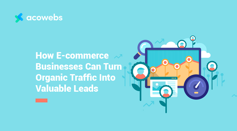 How E-commerce Businesses Can Turn Organic Traffic Into Valuable Leads